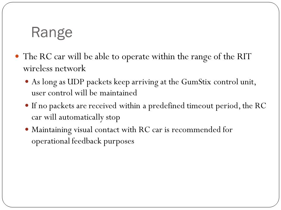 Range The RC car will be able to operate within the range of the RIT wireless network As long as UDP packets keep arriving at the GumStix control unit, user control will be maintained If no packets are received within a predefined timeout period, the RC car will automatically stop Maintaining visual contact with RC car is recommended for operational feedback purposes