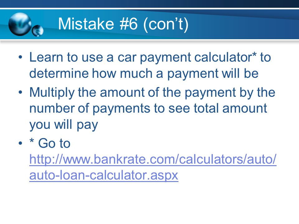 Mistake #6 (cont) Learn to use a car payment calculator* to determine how much a payment will be Multiply the amount of the payment by the number of payments to see total amount you will pay * Go to http://www.bankrate.com/calculators/auto/ auto-loan-calculator.aspx http://www.bankrate.com/calculators/auto/ auto-loan-calculator.aspx