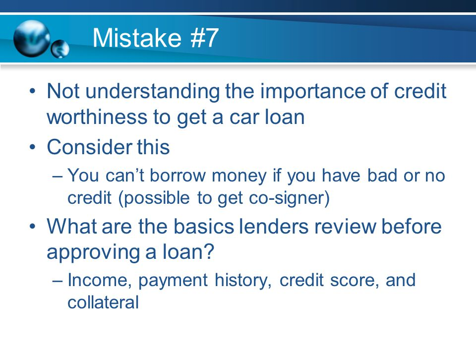 Mistake #7 Not understanding the importance of credit worthiness to get a car loan Consider this –You cant borrow money if you have bad or no credit (possible to get co-signer) What are the basics lenders review before approving a loan.