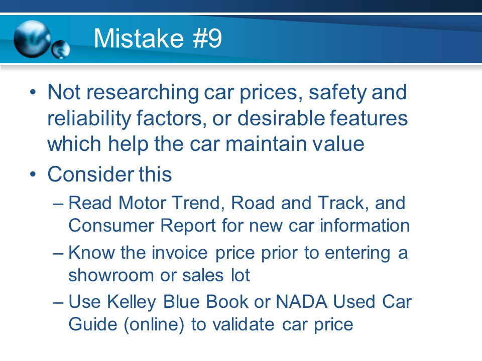 Mistake #9 Not researching car prices, safety and reliability factors, or desirable features which help the car maintain value Consider this –Read Motor Trend, Road and Track, and Consumer Report for new car information –Know the invoice price prior to entering a showroom or sales lot –Use Kelley Blue Book or NADA Used Car Guide (online) to validate car price