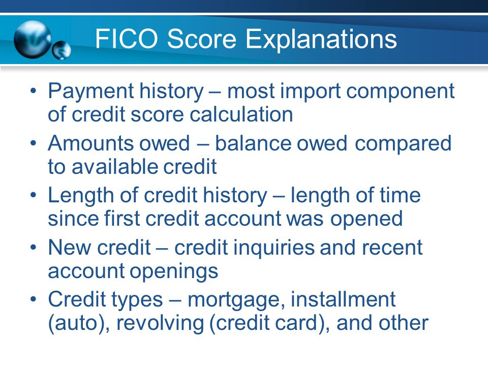 FICO Score Explanations Payment history – most import component of credit score calculation Amounts owed – balance owed compared to available credit Length of credit history – length of time since first credit account was opened New credit – credit inquiries and recent account openings Credit types – mortgage, installment (auto), revolving (credit card), and other