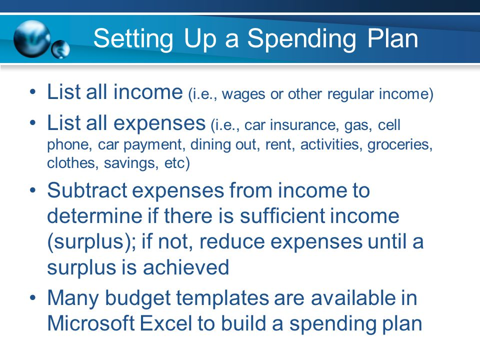 Setting Up a Spending Plan List all income (i.e., wages or other regular income) List all expenses (i.e., car insurance, gas, cell phone, car payment, dining out, rent, activities, groceries, clothes, savings, etc) Subtract expenses from income to determine if there is sufficient income (surplus); if not, reduce expenses until a surplus is achieved Many budget templates are available in Microsoft Excel to build a spending plan