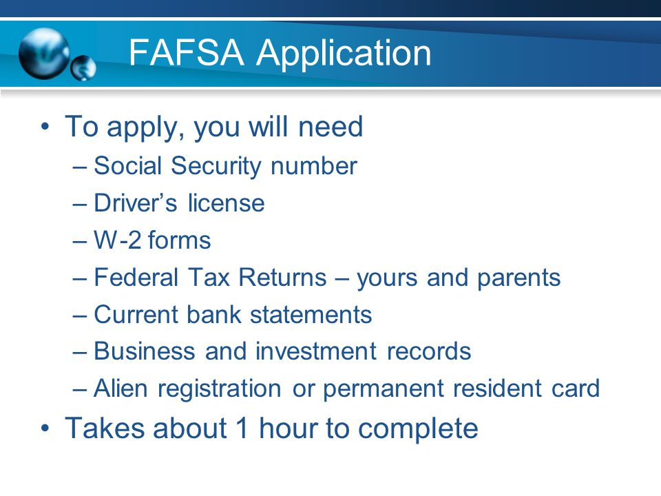 FAFSA Application To apply, you will need –Social Security number –Drivers license –W-2 forms –Federal Tax Returns – yours and parents –Current bank statements –Business and investment records –Alien registration or permanent resident card Takes about 1 hour to complete