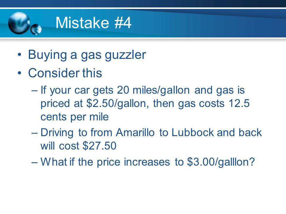 Mistake #4 Buying a gas guzzler Consider this –If your car gets 20 miles/gallon and gas is priced at $2.50/gallon, then gas costs 12.5 cents per mile –Driving to from Amarillo to Lubbock and back will cost $27.50 –What if the price increases to $3.00/galllon
