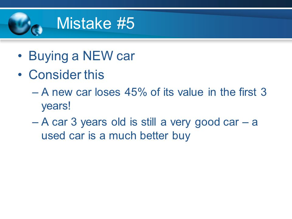 Mistake #5 Buying a NEW car Consider this –A new car loses 45% of its value in the first 3 years.