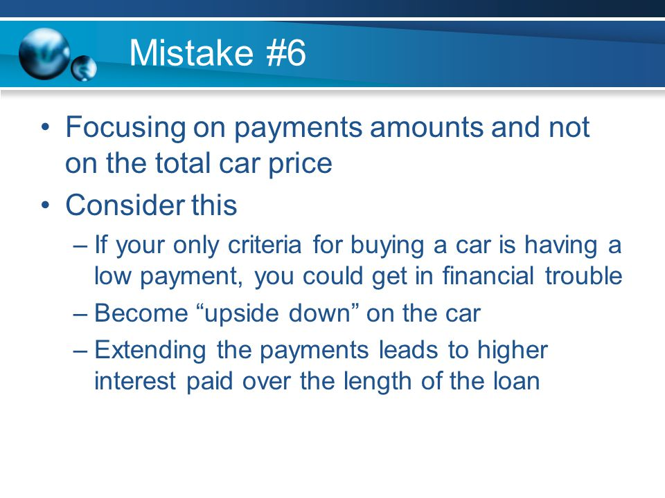 Mistake #6 Focusing on payments amounts and not on the total car price Consider this –If your only criteria for buying a car is having a low payment, you could get in financial trouble –Become upside down on the car –Extending the payments leads to higher interest paid over the length of the loan