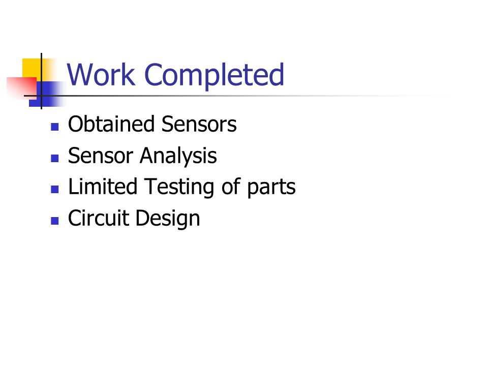Work Completed Obtained Sensors Sensor Analysis Limited Testing of parts Circuit Design