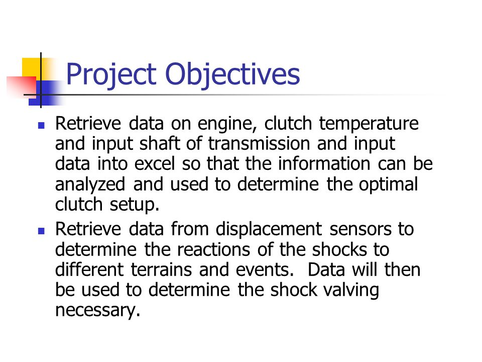 Project Objectives Retrieve data on engine, clutch temperature and input shaft of transmission and input data into excel so that the information can be analyzed and used to determine the optimal clutch setup.