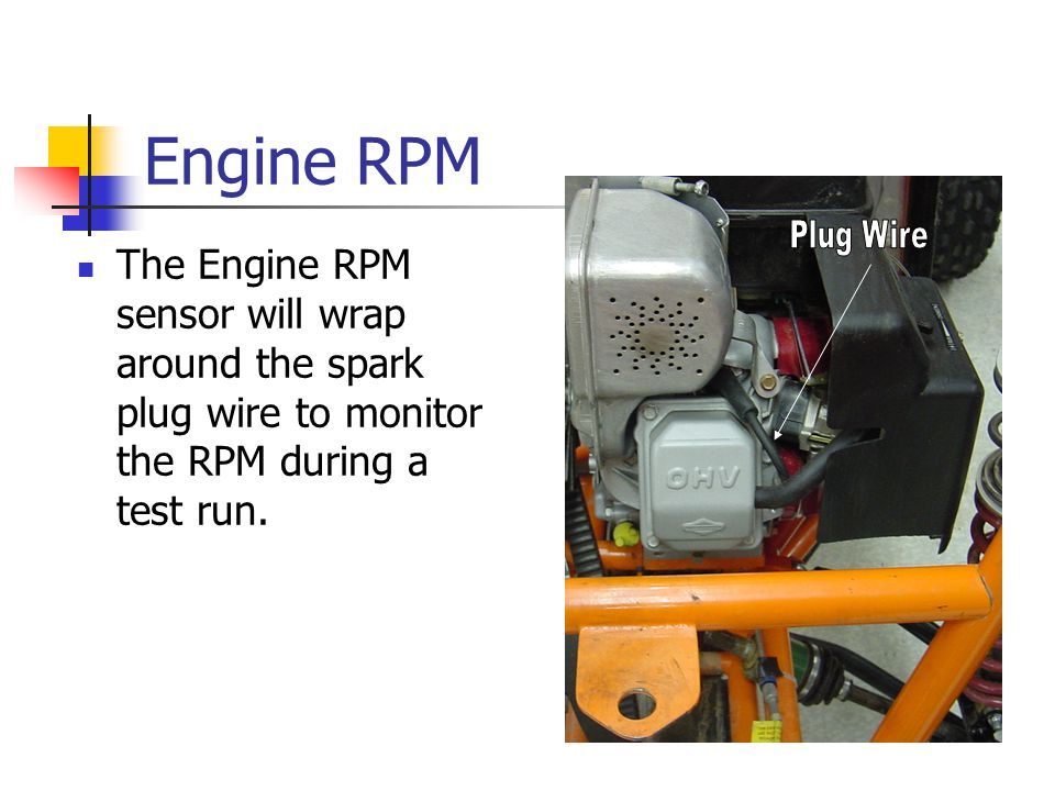 Engine RPM The Engine RPM sensor will wrap around the spark plug wire to monitor the RPM during a test run.