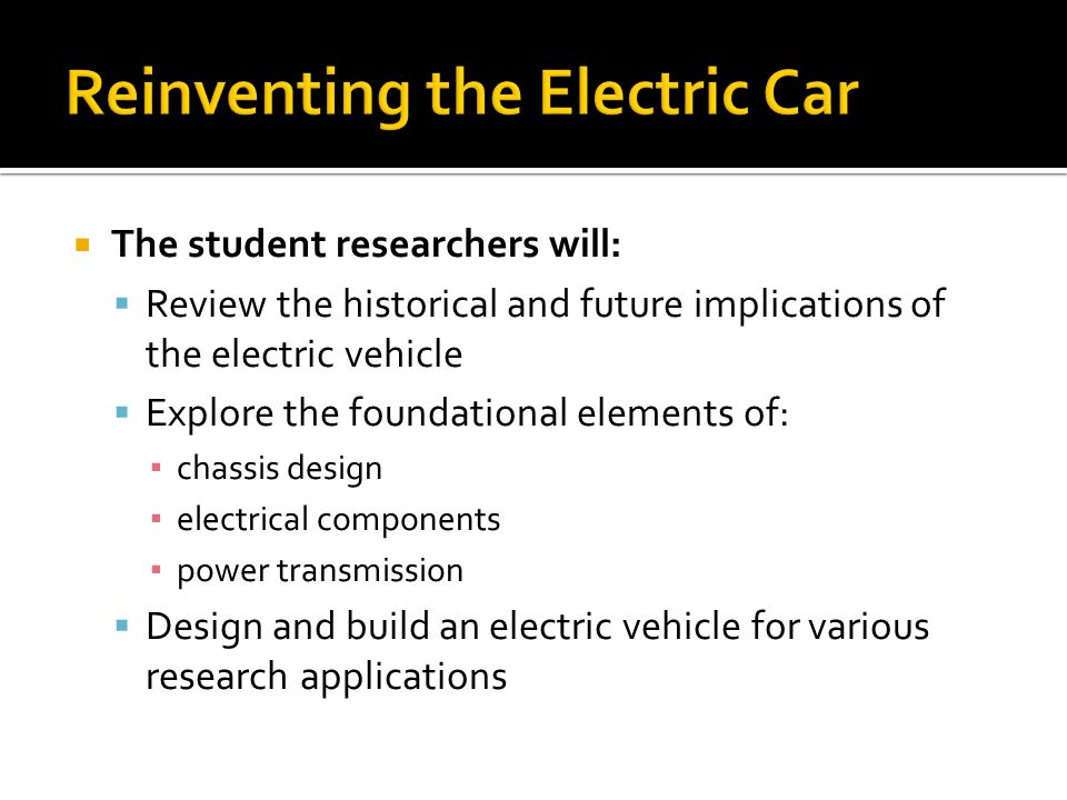 The student researchers will: Review the historical and future implications of the electric vehicle Explore the foundational elements of: chassis design electrical components power transmission Design and build an electric vehicle for various research applications