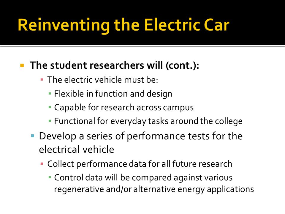 The student researchers will (cont.): The electric vehicle must be: Flexible in function and design Capable for research across campus Functional for everyday tasks around the college Develop a series of performance tests for the electrical vehicle Collect performance data for all future research Control data will be compared against various regenerative and/or alternative energy applications