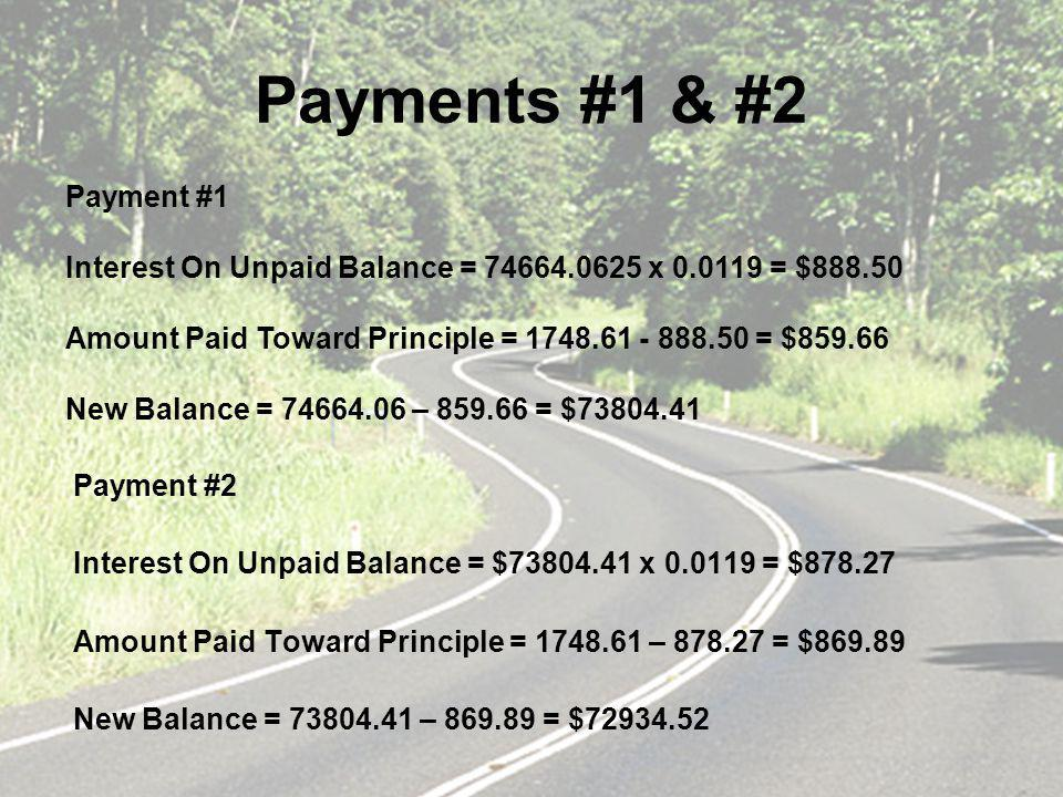 Payments #1 & #2 Payment #2 Interest On Unpaid Balance = $73804.41 x 0.0119 = $878.27 Amount Paid Toward Principle = 1748.61 – 878.27 = $869.89 New Balance = 73804.41 – 869.89 = $72934.52 Payment #1 Interest On Unpaid Balance = 74664.0625 x 0.0119 = $888.50 Amount Paid Toward Principle = 1748.61 - 888.50 = $859.66 New Balance = 74664.06 – 859.66 = $73804.41