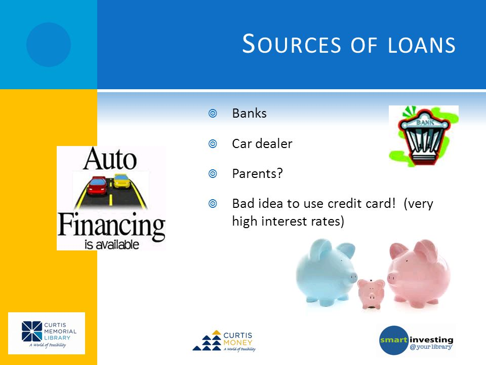 S OURCES OF LOANS Banks Car dealer Parents? Bad idea to use credit card! (very high interest rates)