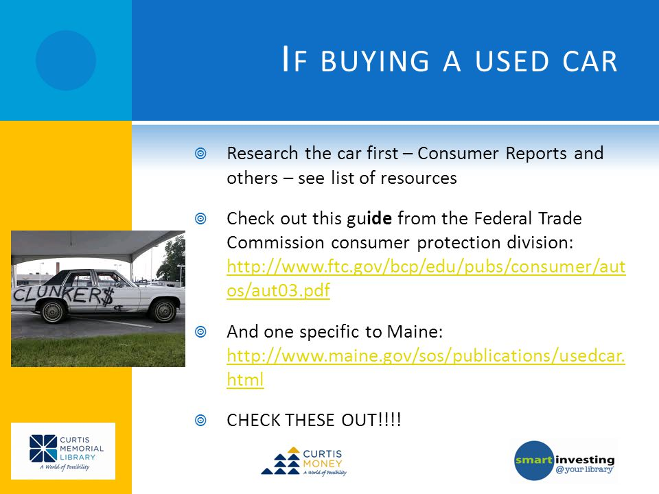 I F BUYING A USED CAR Research the car first – Consumer Reports and others – see list of resources Check out this guide from the Federal Trade Commission consumer protection division: http://www.ftc.gov/bcp/edu/pubs/consumer/aut os/aut03.pdf http://www.ftc.gov/bcp/edu/pubs/consumer/aut os/aut03.pdf And one specific to Maine: http://www.maine.gov/sos/publications/usedcar.