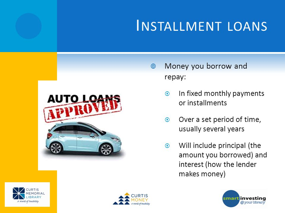 I NSTALLMENT LOANS Money you borrow and repay: In fixed monthly payments or installments Over a set period of time, usually several years Will include principal (the amount you borrowed) and interest (how the lender makes money)