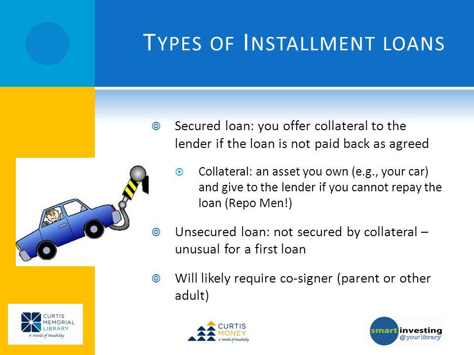 T YPES OF I NSTALLMENT LOANS Secured loan: you offer collateral to the lender if the loan is not paid back as agreed Collateral: an asset you own (e.g., your car) and give to the lender if you cannot repay the loan (Repo Men!) Unsecured loan: not secured by collateral – unusual for a first loan Will likely require co-signer (parent or other adult)
