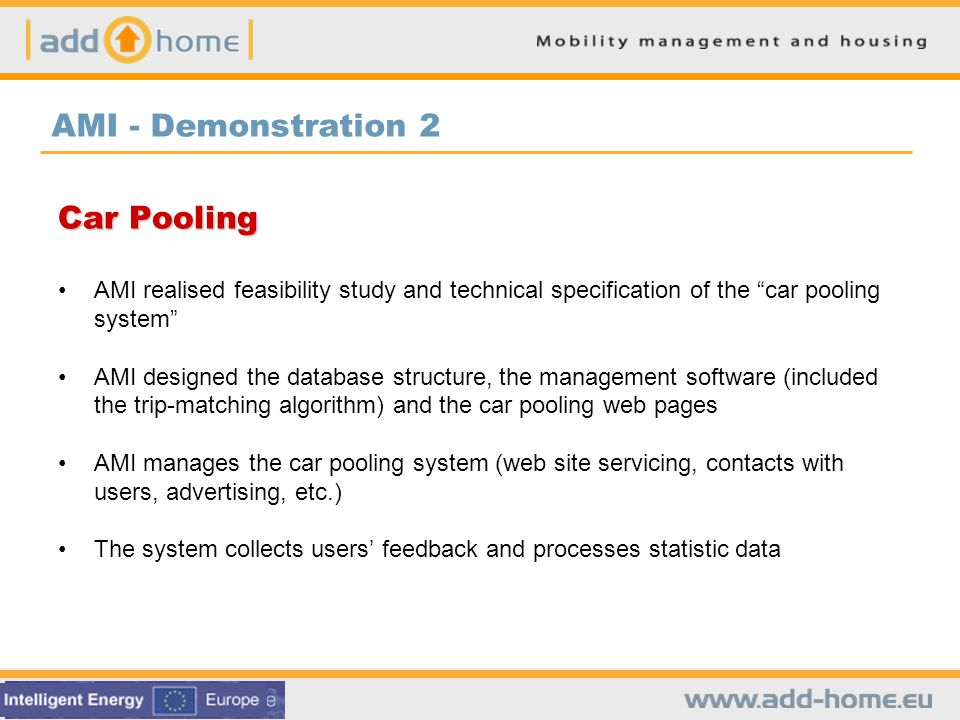 AMI - Demonstration 2 Car Pooling AMI realised feasibility study and technical specification of the car pooling system AMI designed the database structure, the management software (included the trip-matching algorithm) and the car pooling web pages AMI manages the car pooling system (web site servicing, contacts with users, advertising, etc.) The system collects users feedback and processes statistic data