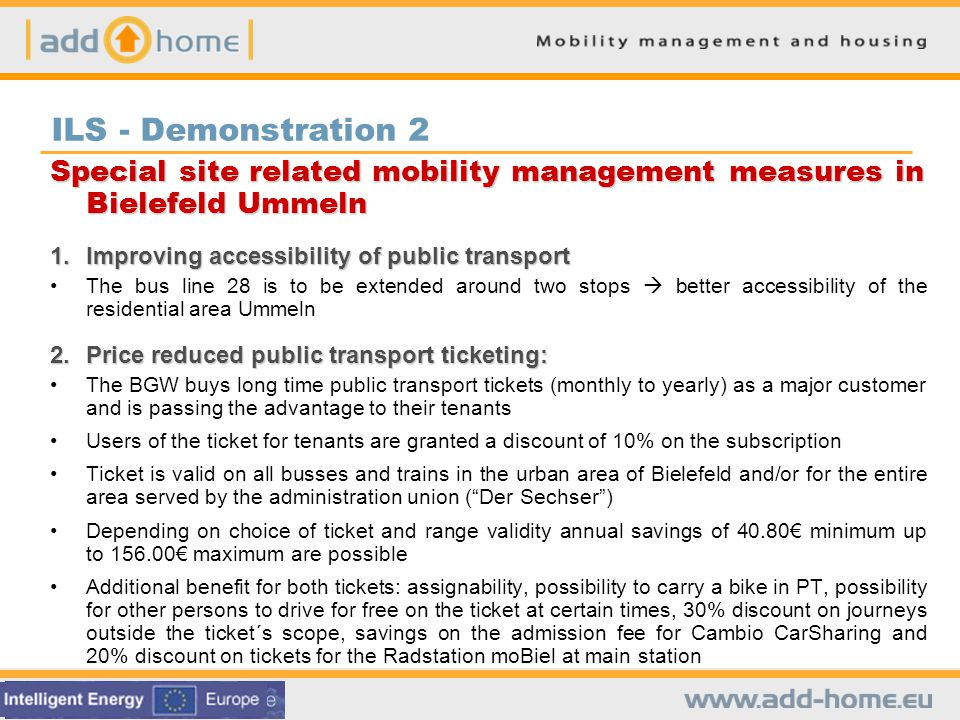 ILS - Demonstration 2 Special site related mobility management measures in Bielefeld Ummeln 1.Improving accessibility of public transport The bus line 28 is to be extended around two stops better accessibility of the residential area Ummeln 2.Price reduced public transport ticketing: The BGW buys long time public transport tickets (monthly to yearly) as a major customer and is passing the advantage to their tenants Users of the ticket for tenants are granted a discount of 10% on the subscription Ticket is valid on all busses and trains in the urban area of Bielefeld and/or for the entire area served by the administration union (Der Sechser) Depending on choice of ticket and range validity annual savings of 40.80 minimum up to 156.00 maximum are possible Additional benefit for both tickets: assignability, possibility to carry a bike in PT, possibility for other persons to drive for free on the ticket at certain times, 30% discount on journeys outside the ticket´s scope, savings on the admission fee for Cambio CarSharing and 20% discount on tickets for the Radstation moBiel at main station