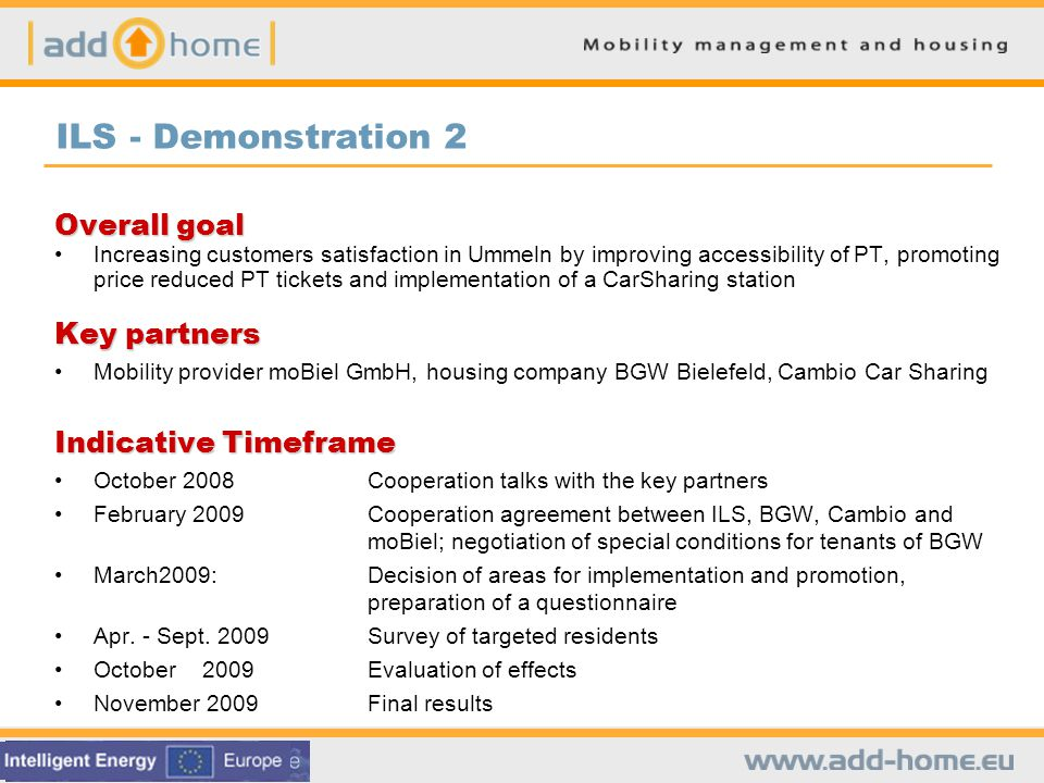 ILS - Demonstration 2 Overall goal Increasing customers satisfaction in Ummeln by improving accessibility of PT, promoting price reduced PT tickets and implementation of a CarSharing station Key partners Mobility provider moBiel GmbH, housing company BGW Bielefeld, Cambio Car Sharing Indicative Timeframe October 2008Cooperation talks with the key partners February 2009Cooperation agreement between ILS, BGW, Cambio and moBiel; negotiation of special conditions for tenants of BGW March2009:Decision of areas for implementation and promotion, preparation of a questionnaire Apr.