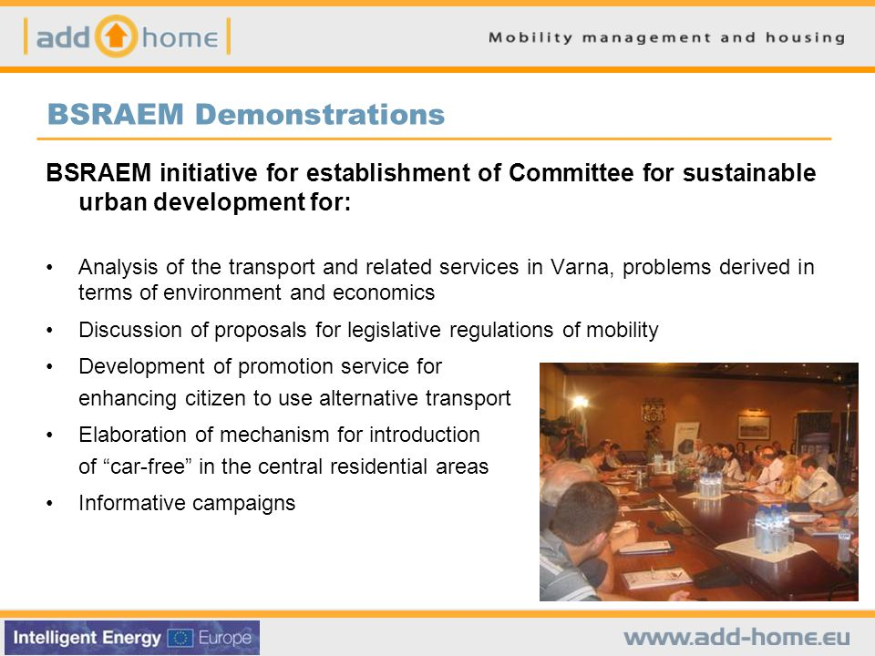 BSRAEM Demonstrations BSRAEM initiative for establishment of Committee for sustainable urban development for: Analysis of the transport and related services in Varna, problems derived in terms of environment and economics Discussion of proposals for legislative regulations of mobility Development of promotion service for enhancing citizen to use alternative transport Elaboration of mechanism for introduction of car-free in the central residential areas Informative campaigns
