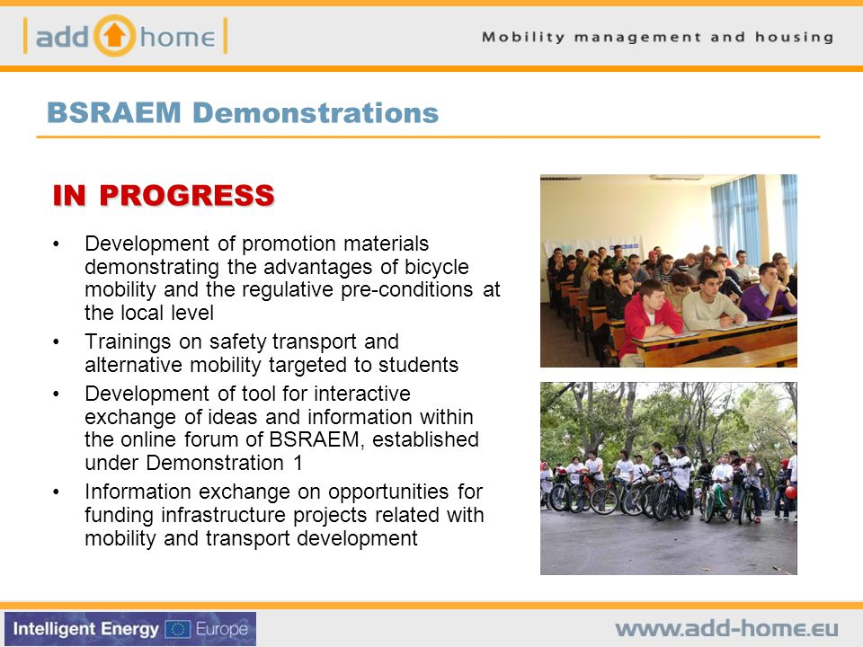 BSRAEM Demonstrations IN PROGRESS Development of promotion materials demonstrating the advantages of bicycle mobility and the regulative pre-conditions at the local level Trainings on safety transport and alternative mobility targeted to students Development of tool for interactive exchange of ideas and information within the online forum of BSRAEM, established under Demonstration 1 Information exchange on opportunities for funding infrastructure projects related with mobility and transport development