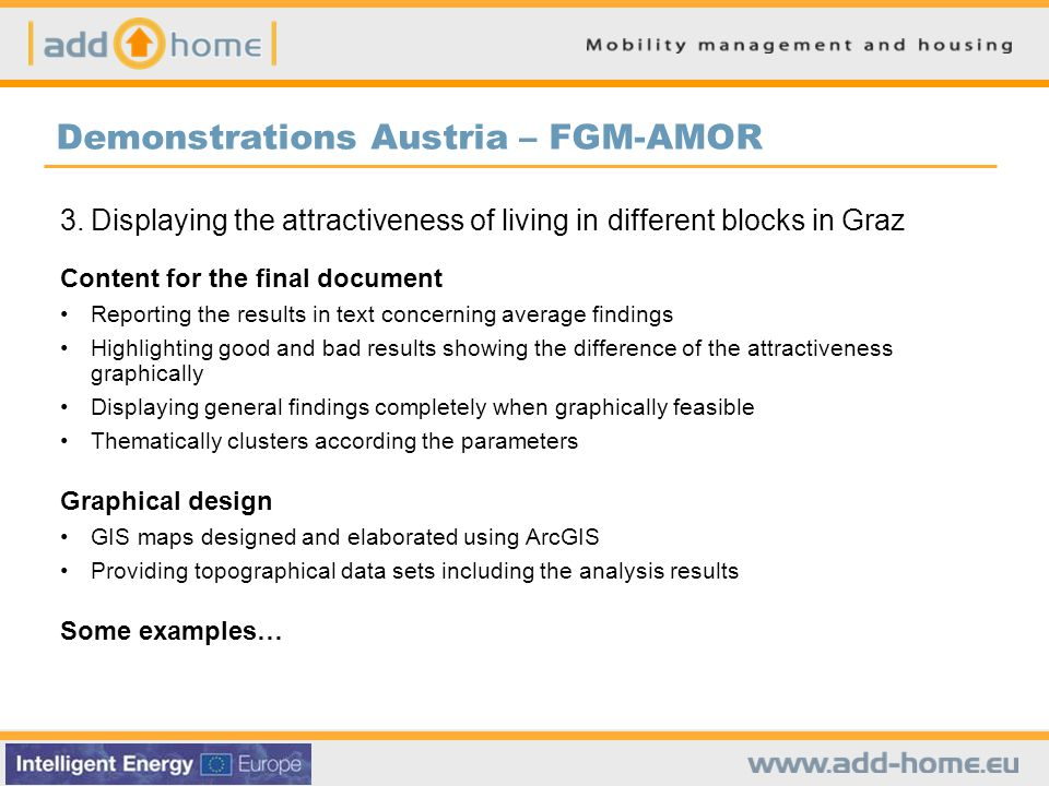 Demonstrations Austria – FGM-AMOR 3.Displaying the attractiveness of living in different blocks in Graz Content for the final document Reporting the results in text concerning average findings Highlighting good and bad results showing the difference of the attractiveness graphically Displaying general findings completely when graphically feasible Thematically clusters according the parameters Graphical design GIS maps designed and elaborated using ArcGIS Providing topographical data sets including the analysis results Some examples…