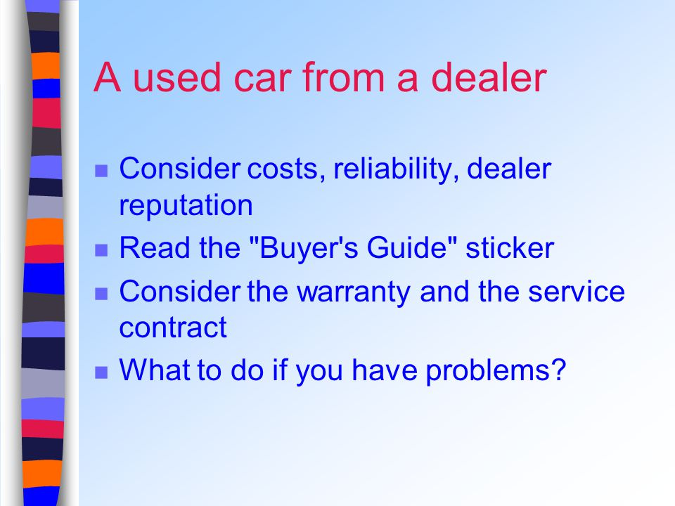 A used car from a dealer Consider costs, reliability, dealer reputation Read the Buyer s Guide sticker Consider the warranty and the service contract What to do if you have problems