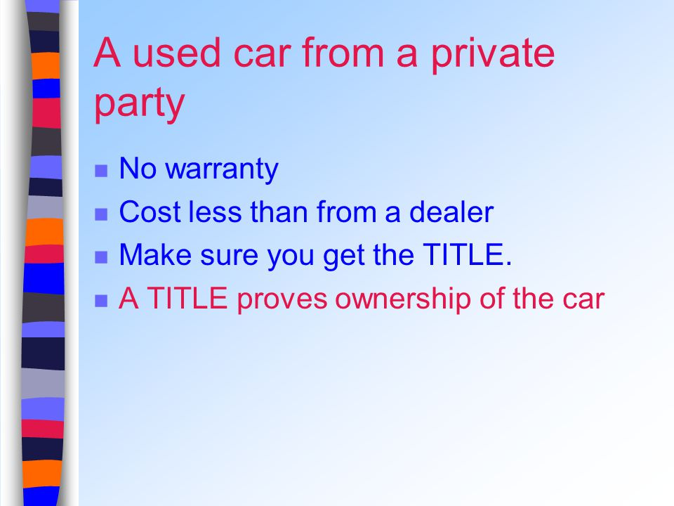 A used car from a private party No warranty Cost less than from a dealer Make sure you get the TITLE.