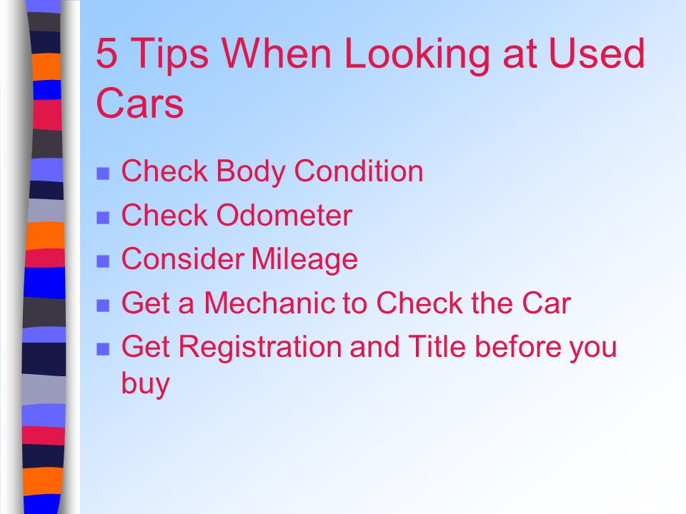 5 Tips When Looking at Used Cars Check Body Condition Check Odometer Consider Mileage Get a Mechanic to Check the Car Get Registration and Title before you buy