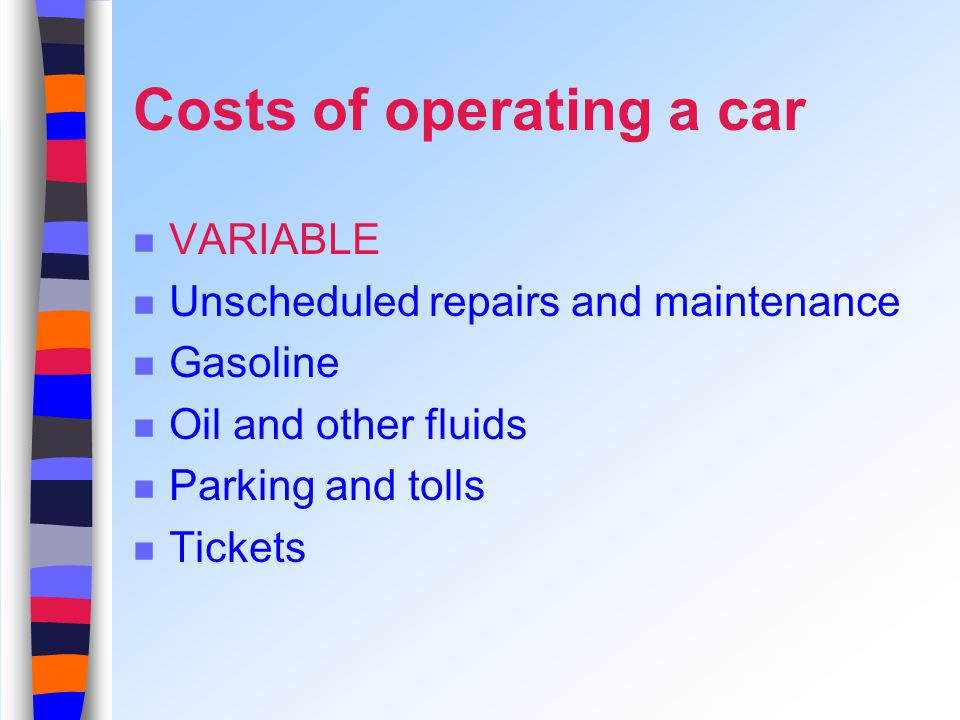 Costs of operating a car VARIABLE Unscheduled repairs and maintenance Gasoline Oil and other fluids Parking and tolls Tickets