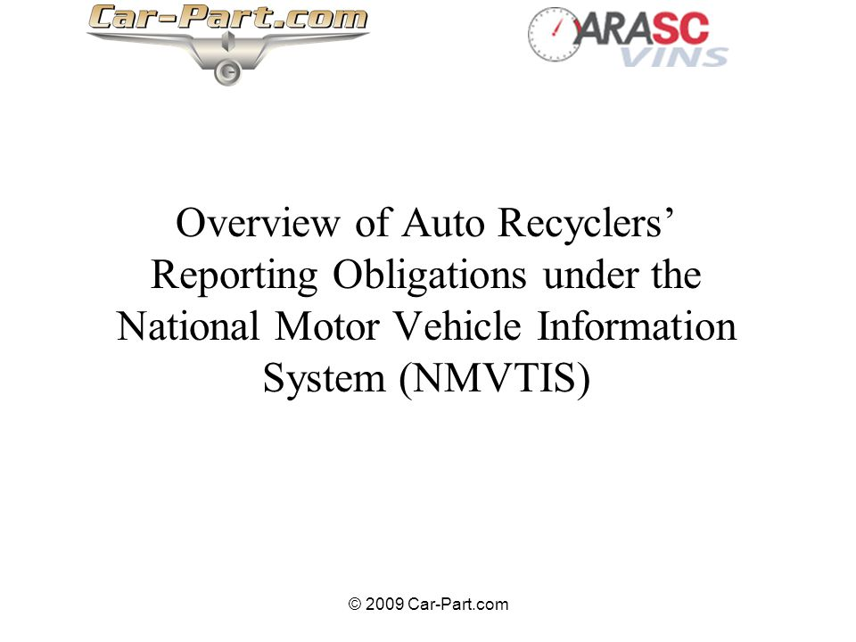 © 2009 Car-Part.com Overview of Auto Recyclers Reporting Obligations under the National Motor Vehicle Information System (NMVTIS)