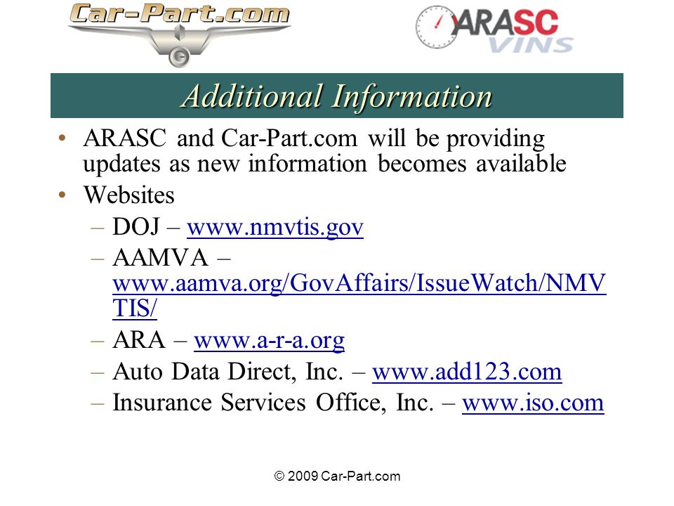 © 2009 Car-Part.com Additional Information ARASC and Car-Part.com will be providing updates as new information becomes available Websites –DOJ – www.nmvtis.govwww.nmvtis.gov –AAMVA – www.aamva.org/GovAffairs/IssueWatch/NMV TIS/ www.aamva.org/GovAffairs/IssueWatch/NMV TIS/ –ARA – www.a-r-a.orgwww.a-r-a.org –Auto Data Direct, Inc.