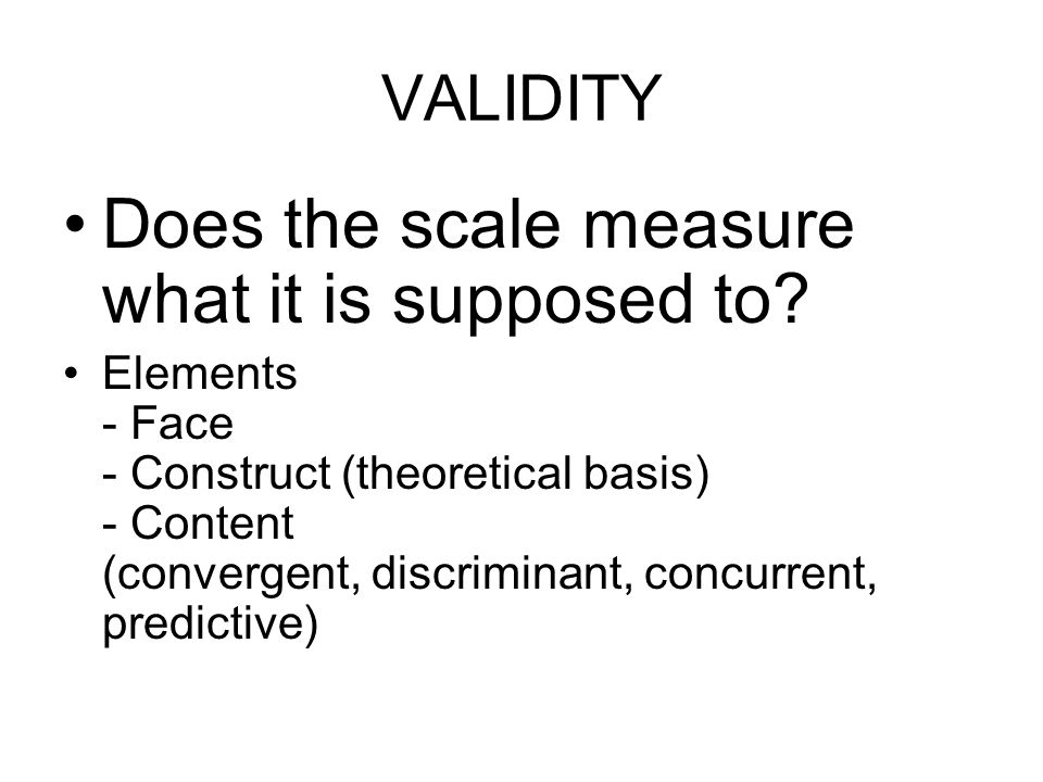 VALIDITY Does the scale measure what it is supposed to.