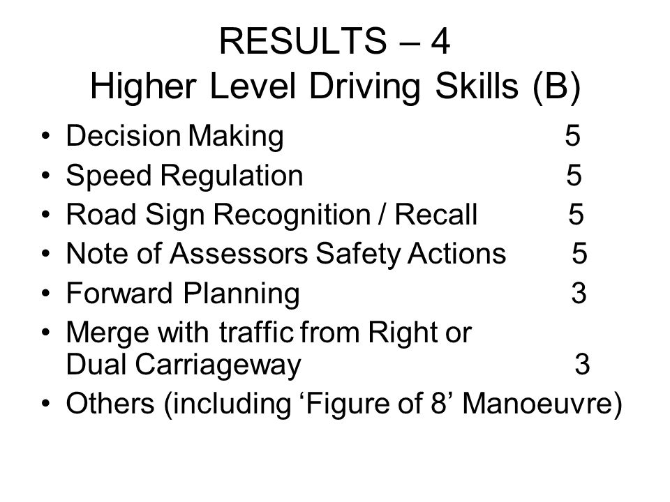 RESULTS – 4 Higher Level Driving Skills (B) Decision Making 5 Speed Regulation 5 Road Sign Recognition / Recall 5 Note of Assessors Safety Actions 5 Forward Planning 3 Merge with traffic from Right or Dual Carriageway 3 Others (including Figure of 8 Manoeuvre)
