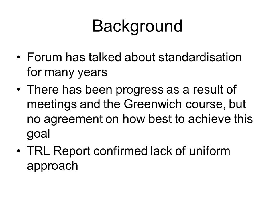 Background Forum has talked about standardisation for many years There has been progress as a result of meetings and the Greenwich course, but no agreement on how best to achieve this goal TRL Report confirmed lack of uniform approach