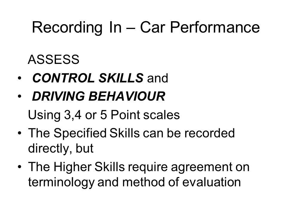 Recording In – Car Performance ASSESS CONTROL SKILLS and DRIVING BEHAVIOUR Using 3,4 or 5 Point scales The Specified Skills can be recorded directly, but The Higher Skills require agreement on terminology and method of evaluation