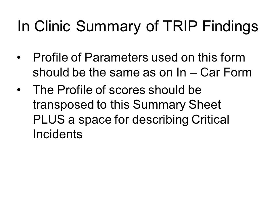 In Clinic Summary of TRIP Findings Profile of Parameters used on this form should be the same as on In – Car Form The Profile of scores should be transposed to this Summary Sheet PLUS a space for describing Critical Incidents