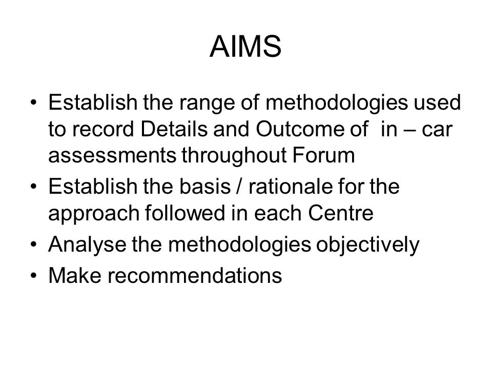 AIMS Establish the range of methodologies used to record Details and Outcome of in – car assessments throughout Forum Establish the basis / rationale for the approach followed in each Centre Analyse the methodologies objectively Make recommendations