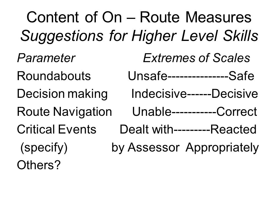 Content of On – Route Measures Suggestions for Higher Level Skills Parameter Extremes of Scales Roundabouts Unsafe Safe Decision making Indecisive------Decisive Route Navigation Unable Correct Critical Events Dealt with Reacted (specify) by Assessor Appropriately Others