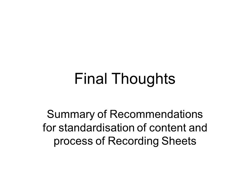 Final Thoughts Summary of Recommendations for standardisation of content and process of Recording Sheets