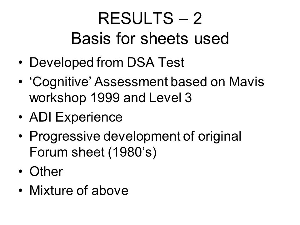RESULTS – 2 Basis for sheets used Developed from DSA Test Cognitive Assessment based on Mavis workshop 1999 and Level 3 ADI Experience Progressive development of original Forum sheet (1980s) Other Mixture of above