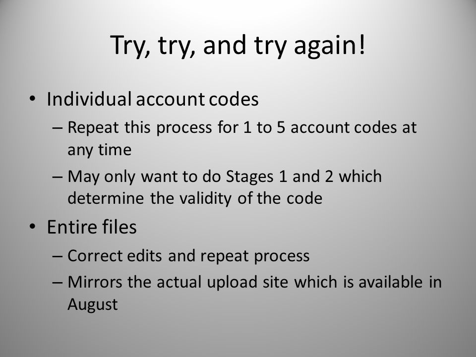 Try, try, and try again! Individual account codes – Repeat this process for 1 to 5 account codes at any time – May only want to do Stages 1 and 2 whic