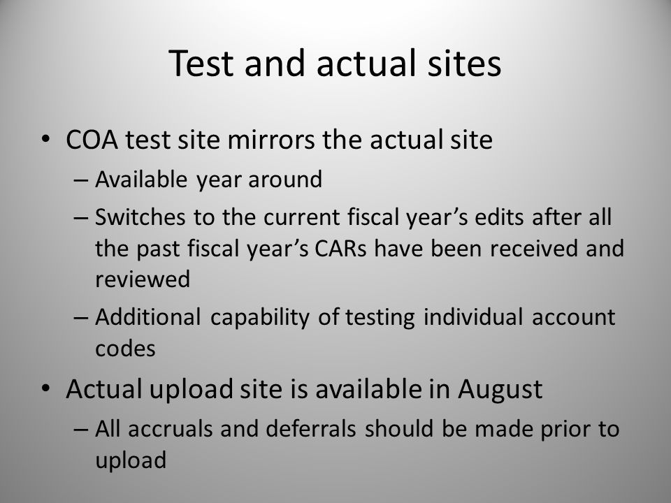 Test and actual sites COA test site mirrors the actual site – Available year around – Switches to the current fiscal years edits after all the past fiscal years CARs have been received and reviewed – Additional capability of testing individual account codes Actual upload site is available in August – All accruals and deferrals should be made prior to upload