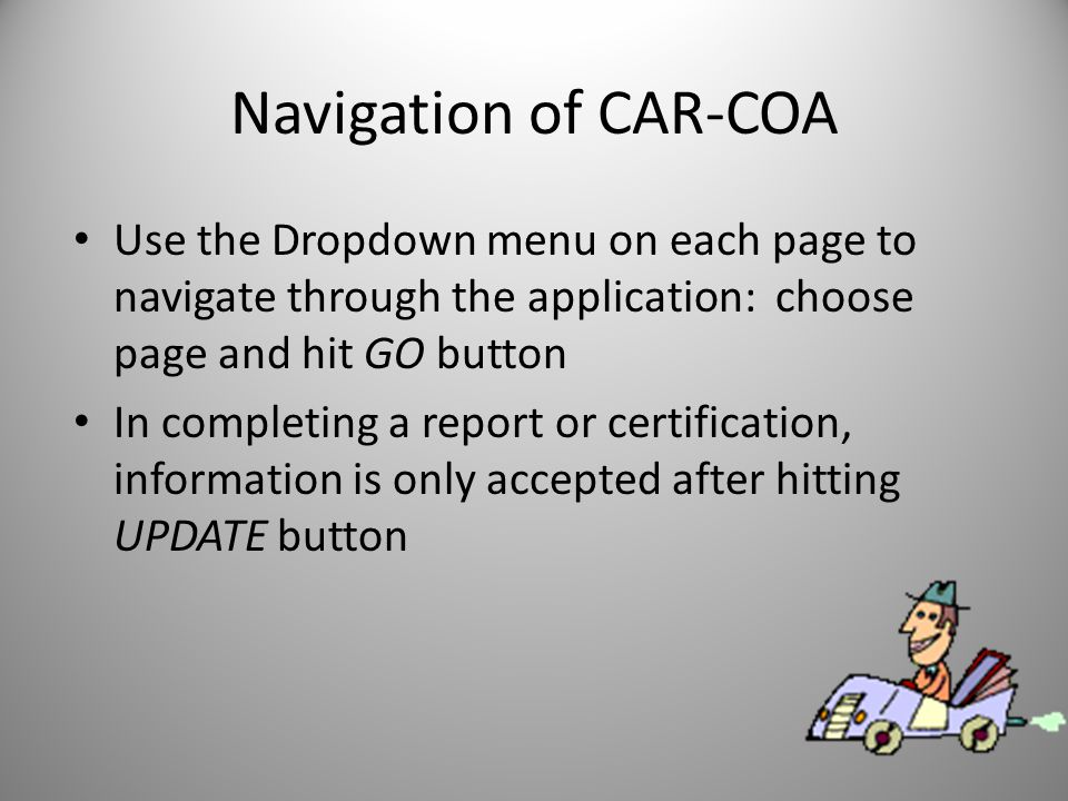Navigation of CAR-COA Use the Dropdown menu on each page to navigate through the application: choose page and hit GO button In completing a report or