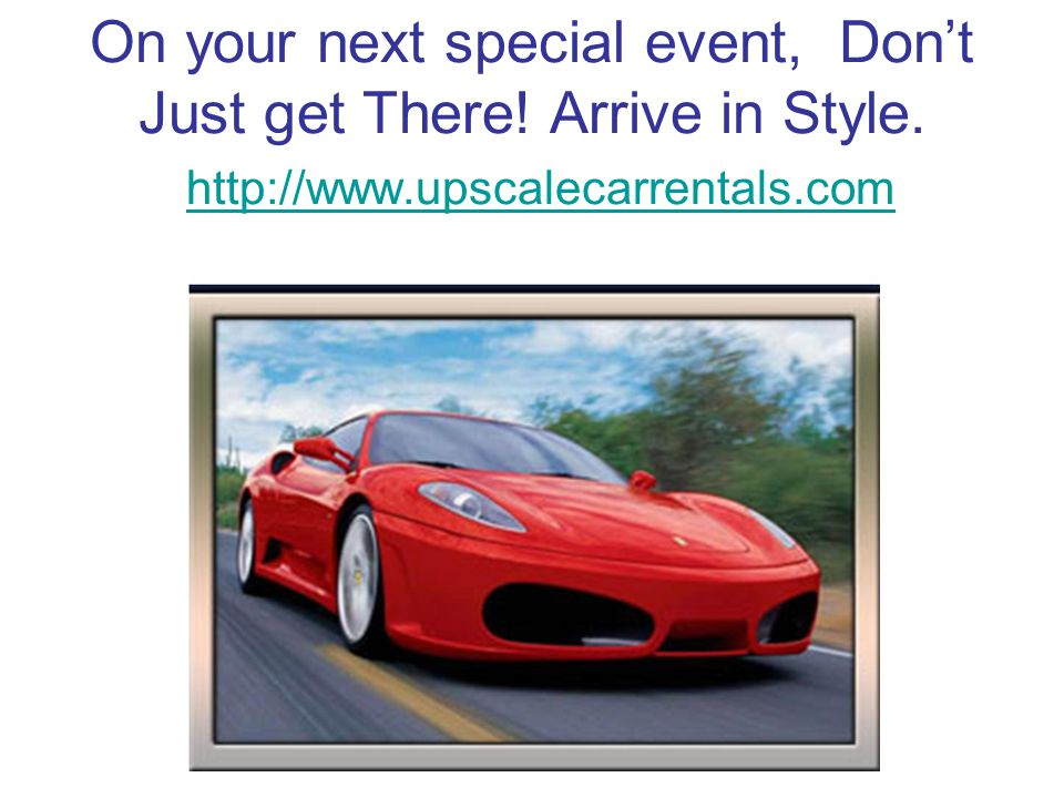 On your next special event, Dont Just get There. Arrive in Style.
