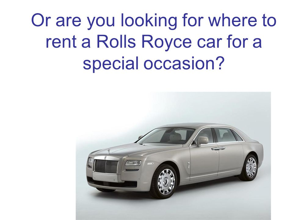 Or are you looking for where to rent a Rolls Royce car for a special occasion