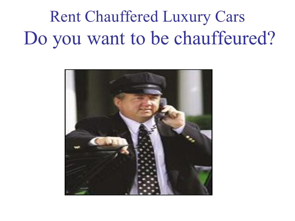 Rent Chauffered Luxury Cars Do you want to be chauffeured
