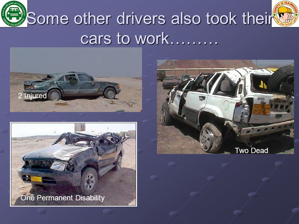 Some other drivers also took their cars to work……… 2 Injured Two Dead One Permanent Disability Two Dead