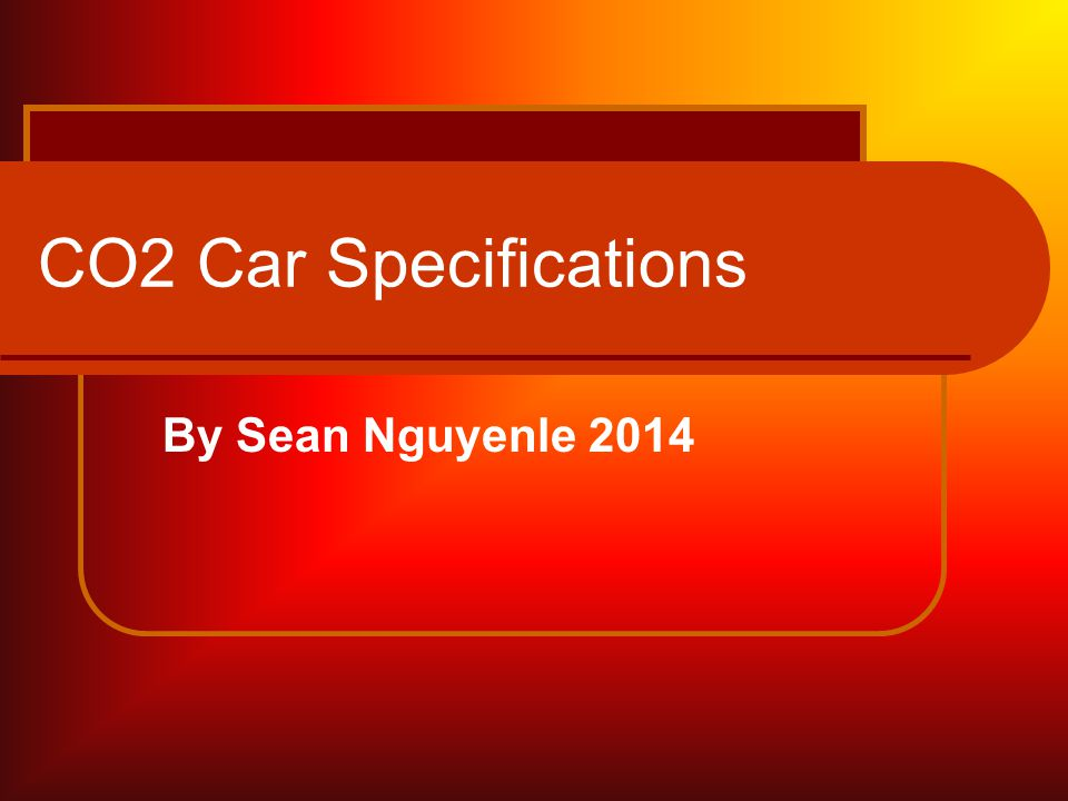 CO2 Car Specifications By Sean Nguyenle 2014