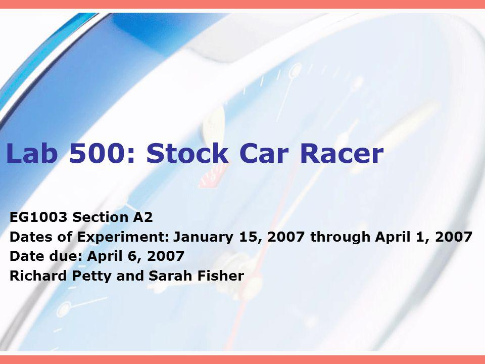 Lab 500: Stock Car Racer EG1003 Section A2 Dates of Experiment: January 15, 2007 through April 1, 2007 Date due: April 6, 2007 Richard Petty and Sarah Fisher